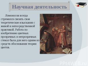 Научная деятельность Ломоносов всегда стремился связать свои теоретические изыск
