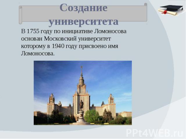 Создание университета В 1755 году по инициативе Ломоносова основан Московский университет которому в 1940 году присвоено имя Ломоносова.