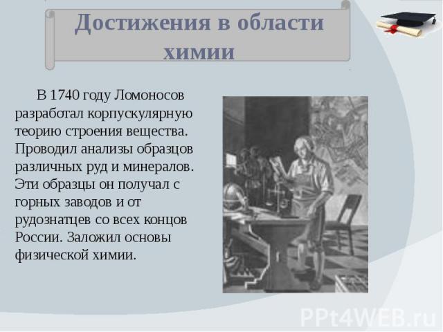 Достижения в области химии В 1740 году Ломоносов разработал корпускулярную теорию строения вещества. Проводил анализы образцов различных руд и минералов. Эти образцы он получал с горных заводов и от рудознатцев со всех концов России. Заложил основы …
