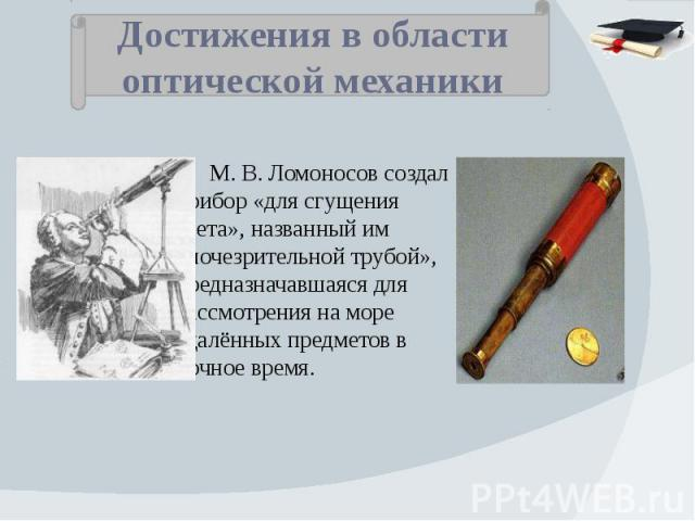 Достижения в области оптической механики М.В.Ломоносов создал прибор «для сгущения света», названный им «ночезрительной трубой», предназначавшаяся для рассмотрения на море удалённых предметов в ночное время.