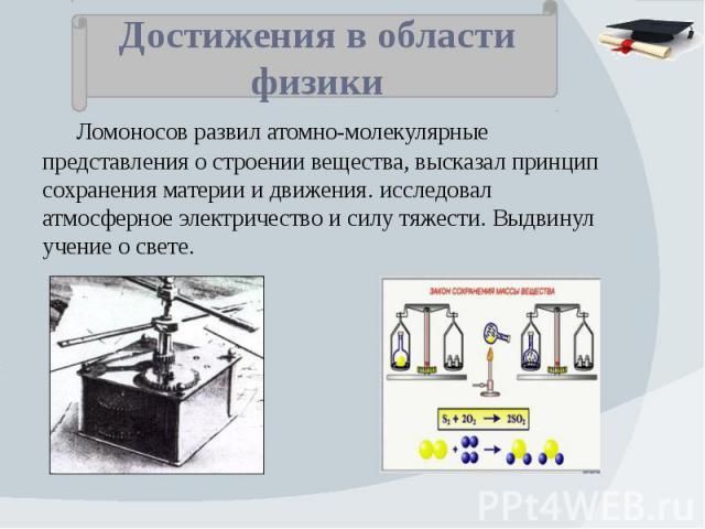 Достижения в области физики Ломоносов развил атомно-молекулярные представления о строении вещества, высказал принцип сохранения материи и движения. исследовал атмосферное электричество и силу тяжести. Выдвинул учение о свете.