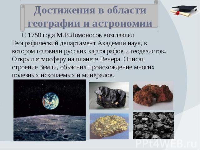 Достижения в области географии и астрономии С 1758 года М.В.Ломоносов возглавлял Географический департамент Академии наук, в котором готовили русских картографов и геодезистов. Открыл атмосферу на планете Венера. Описал строение Земли, объяснил прои…