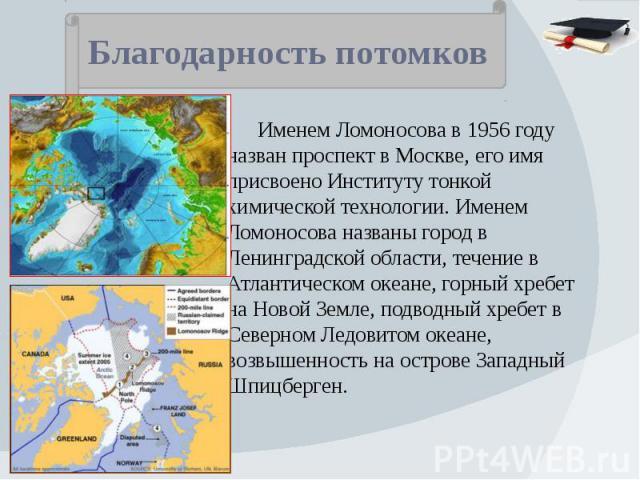 Благодарность потомков Именем Ломоносова в 1956 году назван проспект в Москве, его имя присвоено Институту тонкой химической технологии. Именем Ломоносова названы город в Ленинградской области, течение в Атлантическом океане, горный хребет на Новой …