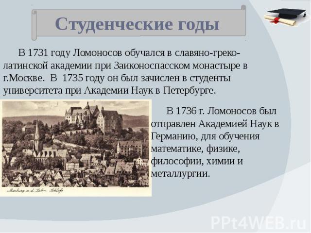 Студенческие годы В 1731 году Ломоносов обучался в славяно-греко-латинской академии при Заиконоспасском монастыре в г.Москве. В 1735 году он был зачислен в студенты университета при Академии Наук в Петербурге. В 1736 г. Ломоносов был отправлен Акаде…