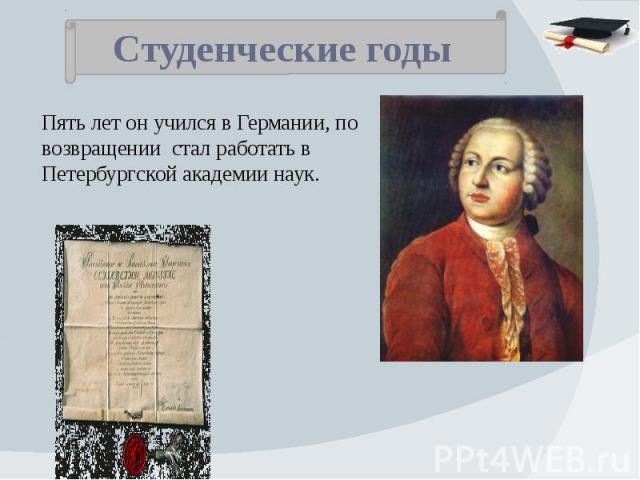 Студенческие годы Пять лет он учился в Германии, по возвращении стал работать в Петербургской академии наук.
