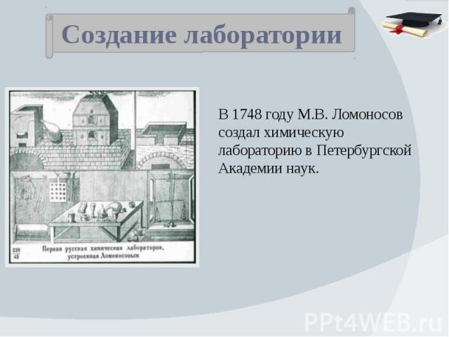 Создание лаборатории В 1748 году М.В. Ломоносов создал химическую лабораторию в ПетербургскойАкадемии наук.