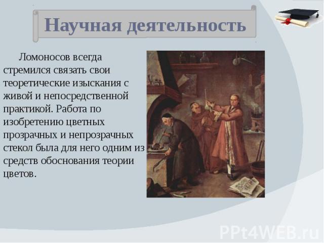 Научная деятельность Ломоносов всегда стремился связать свои теоретические изыскания с живой и непосредственной практикой. Работа по изобретению цветных прозрачных и непрозрачных стекол была для него одним из средств обоснования теории цветов.