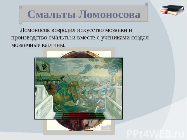 Смальты Ломоносова Ломоносов возродил искусство мозаики и производство смальты и вместе с учениками создал мозаичные картины.