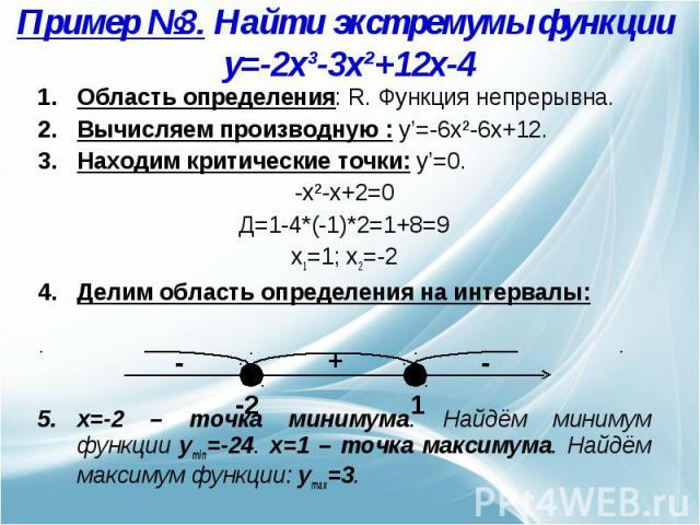 Пример №3. Найти экстремумы функции y=-2x³-3x²+12x-4 Область определения: R. Функция непрерывна.Вычисляем производную : y'=-6x²-6x+12.Находим критические точки: y'=0. -x²-x+2=0Д=1-4*(-1)*2=1+8=9x1=1; x2=-2Делим область определения на интервалы: x=-2…