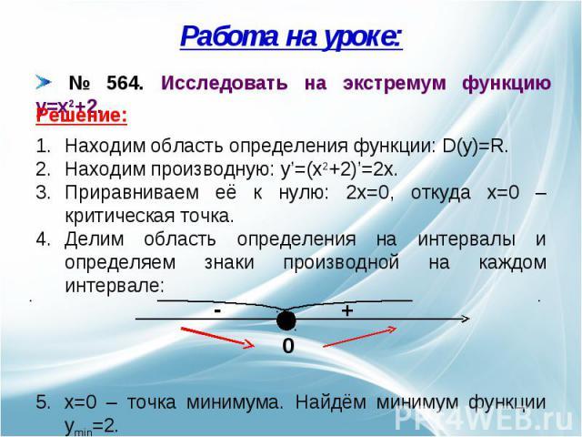 Работа на уроке: № 564. Исследовать на экстремум функцию y=x2+2. Находим область определения функции: D(y)=R.Находим производную: y'=(x2+2)'=2x.Приравниваем её к нулю: 2x=0, откуда x=0 – критическая точка.Делим область определения на интервалы и опр…
