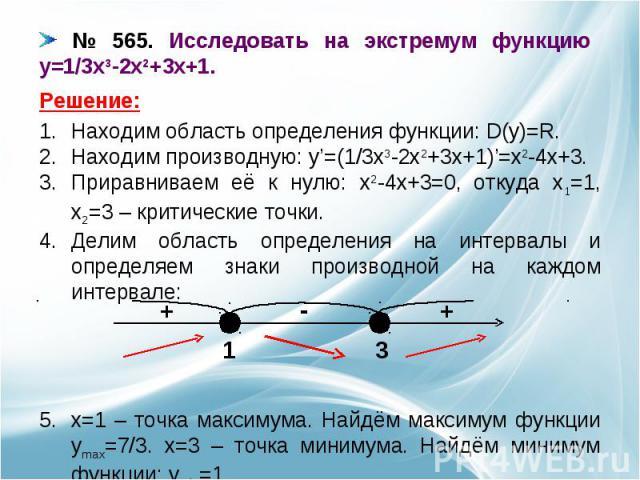 № 565. Исследовать на экстремум функцию y=1/3x3-2x2+3x+1. Находим область определения функции: D(y)=R.Находим производную: y'=(1/3x3-2x2+3x+1)'=x2-4x+3.Приравниваем её к нулю: x2-4x+3=0, откуда x1=1, x2=3 – критические точки.Делим область определени…