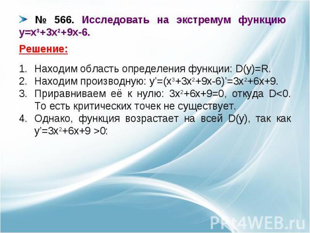 № 566. Исследовать на экстремум функцию y=x3+3x2+9x-6. Находим область определения функции: D(y)=R.Находим производную: y'=(x3+3x2+9x-6)'=3x2+6x+9.Приравниваем её к нулю: 3x2+6x+9=0, откуда D0: