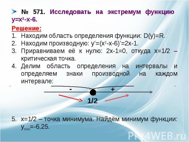 № 571. Исследовать на экстремум функцию y=x2-x-6. Находим область определения функции: D(y)=R.Находим производную: y'=(x2-x-6)'=2x-1.Приравниваем её к нулю: 2x-1=0, откуда x=1/2 – критическая точка.Делим область определения на интервалы и определяем…