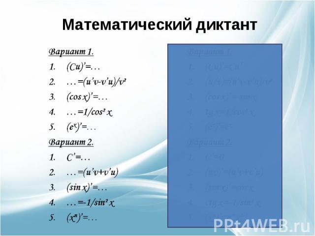 Математический диктант Вариант 1.(Cu)'=……=(u'v-v'u)/v²(cos x)'=……=1/cos² x(ex)'=…Вариант 2.C'=……=(u'v+v'u)(sin x)'=……=-1/sin² x(xn)'=…Вариант 1.(Cu)'=Cu'(u/v)=(u'v-v'u)/v²(cos x)'=-sin xtg x=1/cos² x(ex)'=exВариант 2.C'=0(uv)'=(u'v+v'u)(sin x)'=cos …