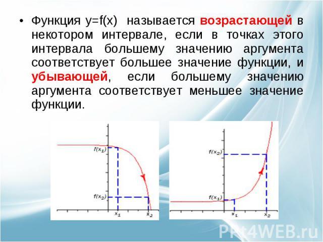 Функция y=f(x) называется возрастающей в некотором интервале, если в точках этого интервала большему значению аргумента соответствует большее значение функции, и убывающей, если большему значению аргумента соответствует меньшее значение функции.