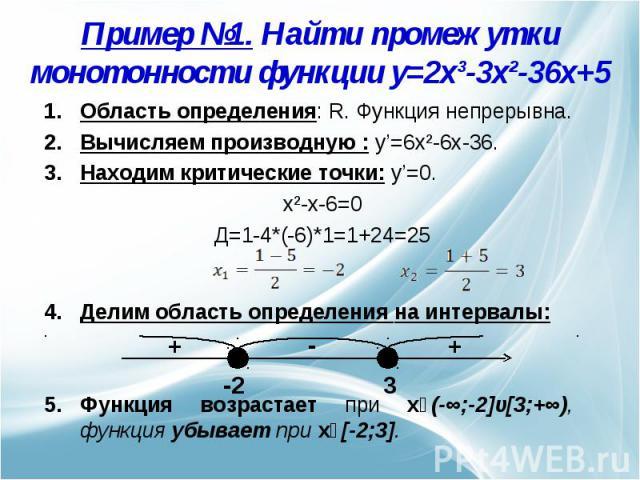 Пример №1. Найти промежутки монотонности функции y=2x³-3x²-36x+5 Область определения: R. Функция непрерывна.Вычисляем производную : y'=6x²-6x-36.Находим критические точки: y'=0. x²-x-6=0Д=1-4*(-6)*1=1+24=25Делим область определения на интервалы: Фун…