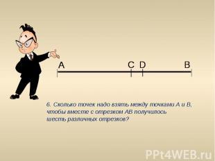 6. Сколько точек надо взять между точками А и В, чтобы вместе с отрезком АВ полу