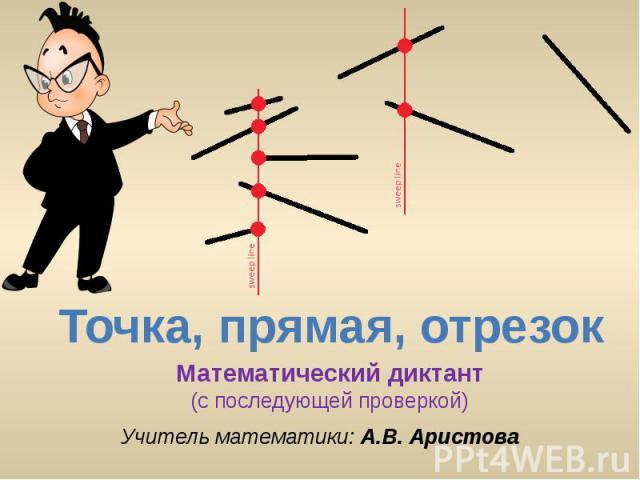 Точка, прямая, отрезок Математический диктант(с последующей проверкой) Учитель математики: А.В. Аристова