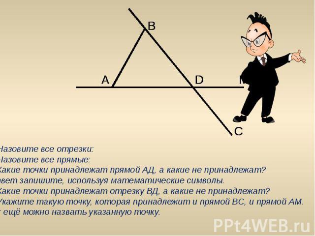 1. Назовите все отрезки:2. Назовите все прямые:3. Какие точки принадлежат прямой АД, а какие не принадлежат? Ответ запишите, используя математические символы.4. Какие точки принадлежат отрезку ВД, а какие не принадлежат?5. Укажите такую точку, котор…