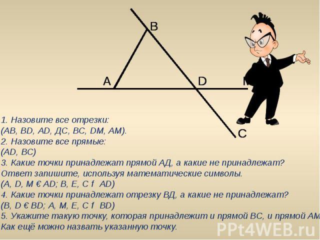 1. Назовите все отрезки:(АВ, ВD, АD, ДС, ВС, DМ, АМ).2. Назовите все прямые:(АD, ВС)3. Какие точки принадлежат прямой АД, а какие не принадлежат? Ответ запишите, используя математические символы.(А, D, М € АD; В, Е, С ₡ АD)4. Какие точки принадлежат…