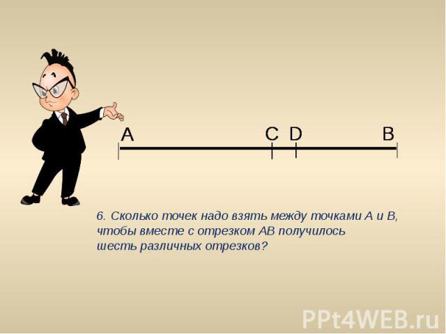 6. Сколько точек надо взять между точками А и В, чтобы вместе с отрезком АВ получилось шесть различных отрезков?