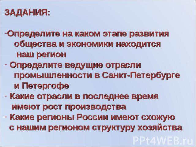 ЗАДАНИЯ:Определите на каком этапе развития общества и экономики находится наш регион Определите ведущие отрасли промышленности в Санкт-Петербурге и Петергофе Какие отрасли в последнее время имеют рост производства Какие регионы России имеют схожую с…