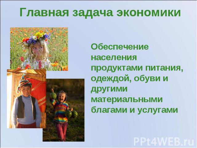 Главная задача экономики Обеспечение населения продуктами питания, одеждой, обуви и другими материальными благами и услугами