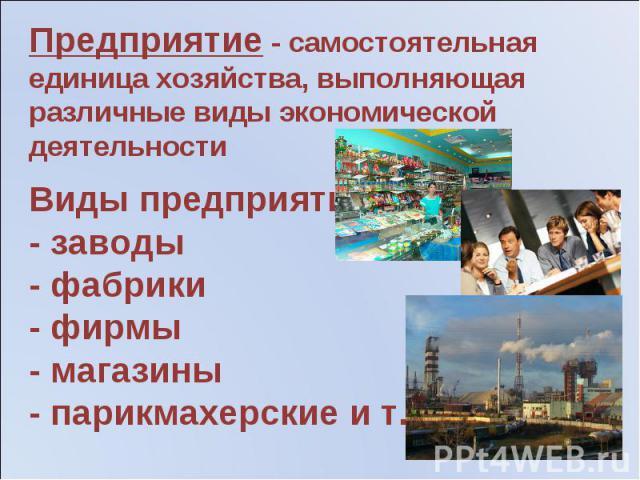 Предприятие - самостоятельная единица хозяйства, выполняющая различные виды экономической деятельности Виды предприятий:- заводы- фабрики- фирмы- магазины- парикмахерские и т.д.