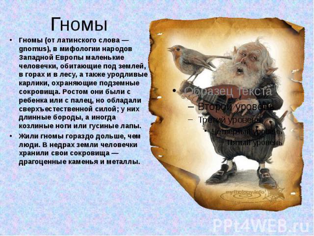 Гномы (от латинского слова — gnomus), в мифологии народов Западной Европы маленькие человечки, обитающие под землей, в горах и в лесу, а также уродливые карлики, охраняющие подземные сокровища. Ростом они были с ребенка или с палец, но обладали свер…