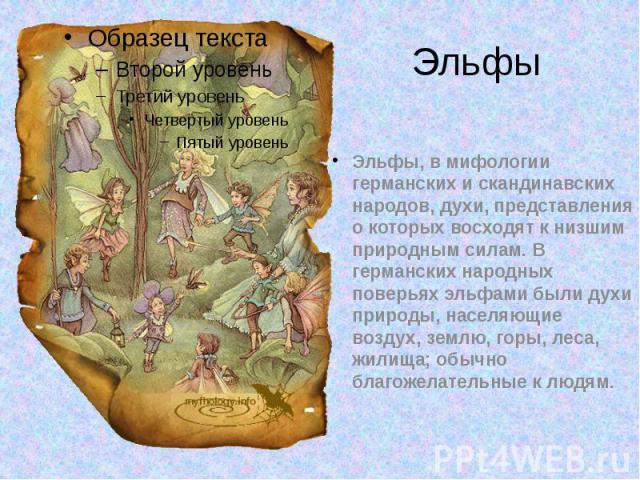 Эльфы, в мифологии германских и скандинавских народов, духи, представления о которых восходят к низшим природным силам. В германских народных поверьях эльфами были духи природы, населяющие воздух, землю, горы, леса, жилища; обычно благожелательные к…