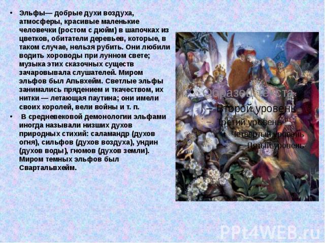 Эльфы— добрые духи воздуха, атмосферы, красивые маленькие человечки (ростом с дюйм) в шапочках из цветков, обитатели деревьев, которые, в таком случае, нельзя рубить. Они любили водить хороводы при лунном свете; музыка этих сказочных существ зачаров…