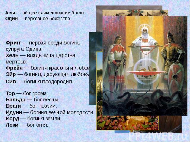 Асы — общее наименование богов.Один — верховное божество. Фригг — первая среди богинь, супруга Одина.Хель — владычица царства мертвыхФрейя — богиня красоты и любвиЭйр — богиня, дарующая любовьСив — богиня плодородия. Тор — бог грома.Бальдр — бог вес…