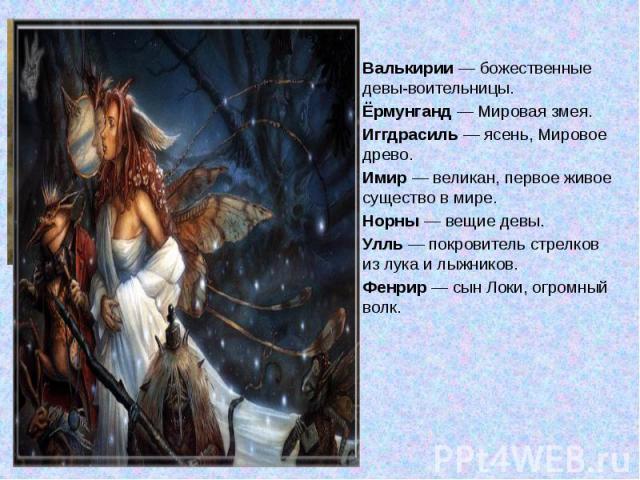 Валькирии — божественные девы-воительницы.Ёрмунганд — Мировая змея.Иггдрасиль — ясень, Мировое древо.Имир — великан, первое живое существо в мире.Норны — вещие девы.Улль — покровитель стрелков из лука и лыжников.Фенрир — сын Локи, огромный волк.