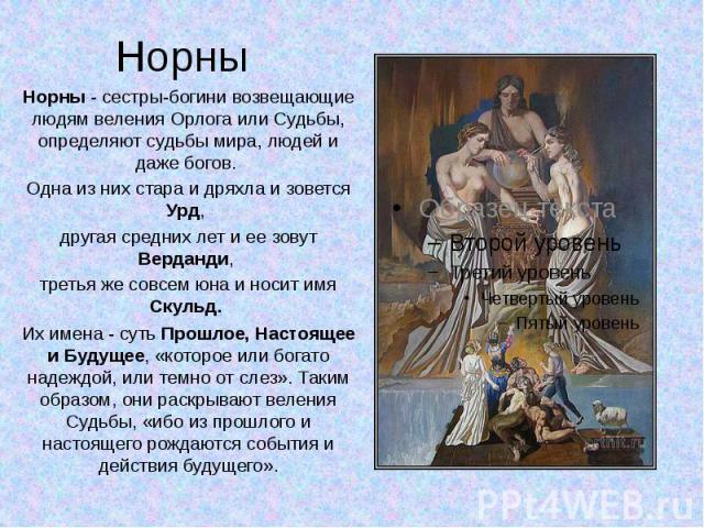Норны - сестры-богини возвещающие людям веления Орлога или Судьбы, определяют судьбы мира, людей и даже богов. Одна из них стара и дряхла и зовется Урд, другая средних лет и ее зовут Верданди, третья же совсем юна и носит имя Скульд. Их имена - суть…