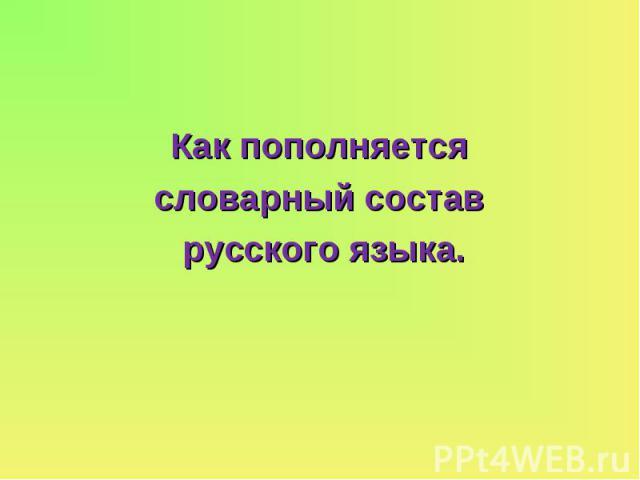 Как пополняется словарный состав русского языка