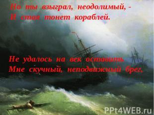 Но ты взыграл, неодолимый, -И стая тонет кораблей. Не удалось на век оставитьМне