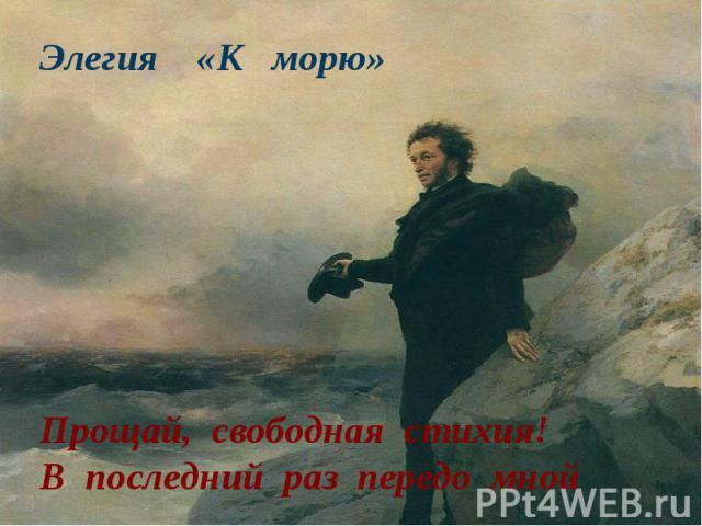 Элегия «К морю» Прощай, свободная стихия!В последний раз передо мной