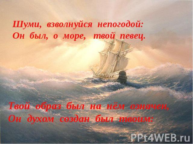 Шуми, взволнуйся непогодой:Он был, о море, твой певец.Твой образ был на нём означен,Он духом создан был твоим: