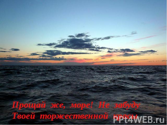 Прощай же, море! Не забудуТвоей торжественной красы