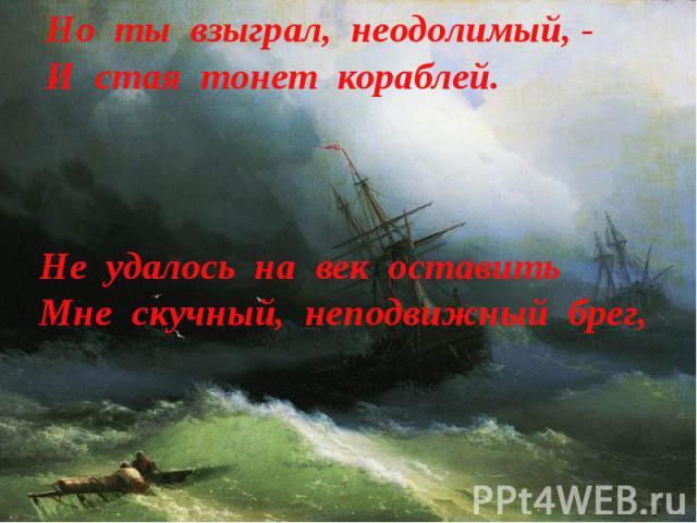 Но ты взыграл, неодолимый, -И стая тонет кораблей. Не удалось на век оставитьМне скучный, неподвижный брег,