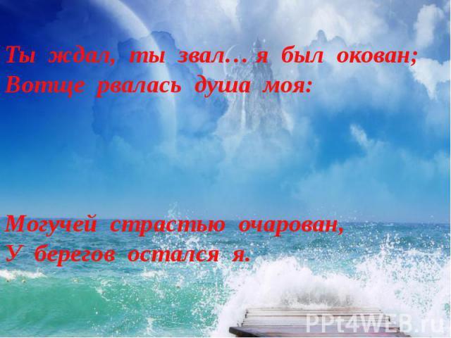 Ты ждал, ты звал… я был окован;Вотще рвалась душа моя: Могучей страстью очарован,У берегов остался я.