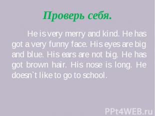 Проверь себя. He is very merry and kind. He has got a very funny face. His eyes