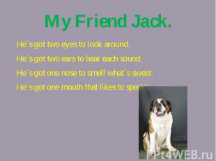My Friend Jack.He`s got two eyes to look around.He`s got two ears to hear each s