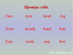 Проверь себя.Face eyes head leg Nose mouth hand hairEars teeth arm feet