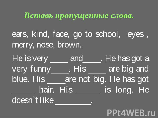 Вставь пропущенные слова.ears, kind, face, go to school, eyes , merry, nose, brown.He is very ____ and____. He has got a very funny____. His ____ are big and blue. His ____are not big. He has got _____ hair. His _____ is long. He doesn`t like ________.