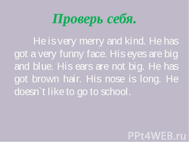 Проверь себя. He is very merry and kind. He has got a very funny face. His eyes are big and blue. His ears are not big. He has got brown hair. His nose is long. He doesn`t like to go to school.
