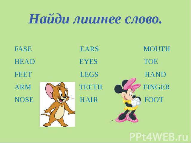 Найди лишнее слово. FASE EARS MOUTHHEAD EYES TOEFEET LEGS HANDARM TEETH FINGER NOSE HAIR FOOT