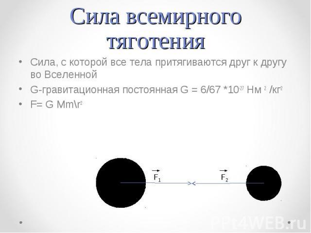 Сила всемирного тяготения Сила, с которой все тела притягиваются друг к другу во ВселеннойG-гравитационная постоянная G = 6/67 *10-27 Нм 2 /кг2F= G Mm\r2