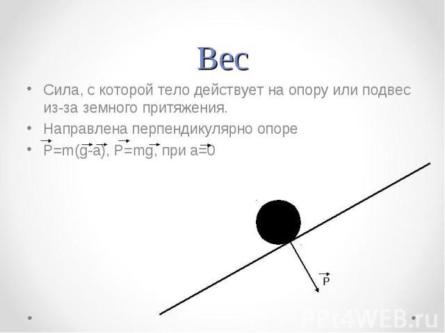 Вес Сила, с которой тело действует на опору или подвес из-за земного притяжения.Направлена перпендикулярно опореP=m(g-a), P=mg, при a=0