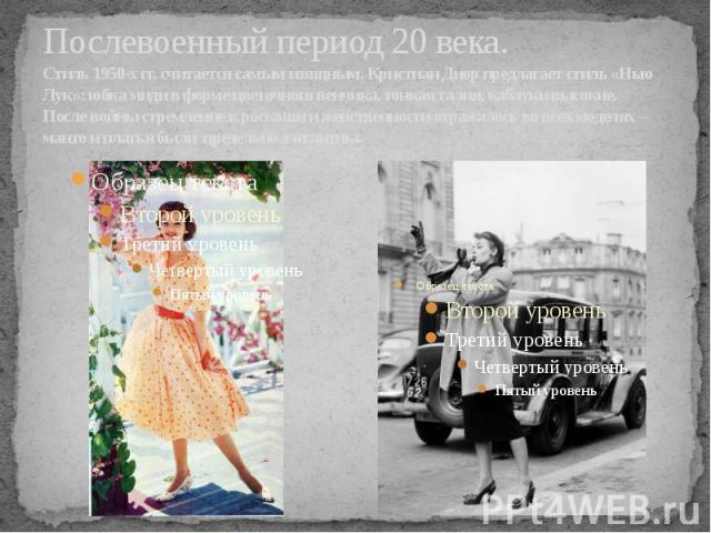 Послевоенный период 20 века.Стиль 1950-х гг. считается самым изящным. Кристиан Диор предлагает стиль «Нью Лук»: юбка миди в форме цветочного венчика, тонкая талия, каблуки высокие. После войны стремление к роскоши и женственности отражалось во всех …